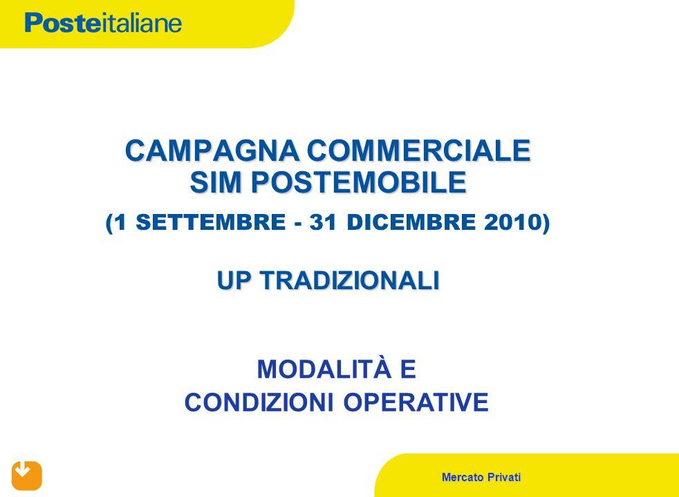 Mercato Privati CAMPAGNA COMMERCIALE SIM POSTEMOBILE UP TRADIZIONALI CAMPAGNA COMMERCIALE SIM POSTEMOBILE (1 SETTEMBRE - 31 DICEMBRE 2010) UP TRADIZIONALI MODALITÀ E CONDIZIONI OPERATIVE