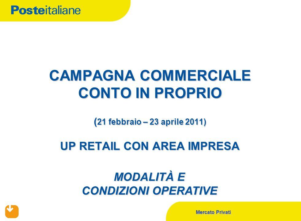 Mercato Privati CAMPAGNA COMMERCIALE CONTO IN PROPRIO ( 21 febbraio – 23 aprile 2011) UP RETAIL CON AREA IMPRESA MODALITÀ E CONDIZIONI OPERATIVE