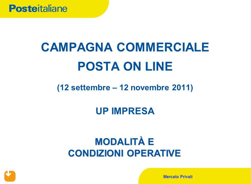 Posteitaliane 2 (*) SOLO OVE PREVISTI PRODOTTI: POSTA ON LINE CORPORATE, POSTA ON LINE - PMI, POSTA ON LINE DESK, POSTA ON LINE HOST TO HOST PERIODO: 12 SETTEMBRE - 12 NOVEMBRE 2011 UP COINVOLTI: UP IMPRESA FIGURE COINVOLTE LIVELLO UP IMPRESA: RESPONSABILE UP IMPRESA VENDITORE P.A.L.