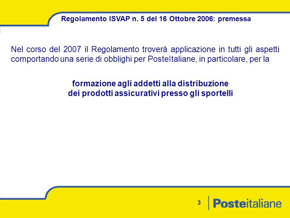 3 Nel corso del 2007 il Regolamento troverà applicazione in tutti gli aspetti comportando una serie di obblighi per PosteItaliane, in particolare, per la Regolamento ISVAP n.
