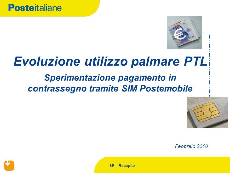 SP – Recapito Febbraio 2010 Evoluzione utilizzo palmare PTL Sperimentazione pagamento in contrassegno tramite SIM Postemobile