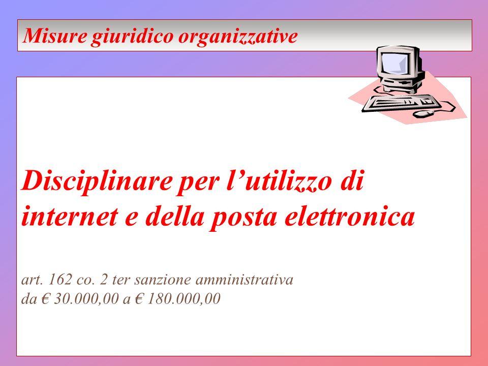 Disciplinare per lutilizzo di internet e della posta elettronica art. 162 co. 2 ter sanzione amministrativa da 30.000,00 a 180.000,00 Misure giuridico