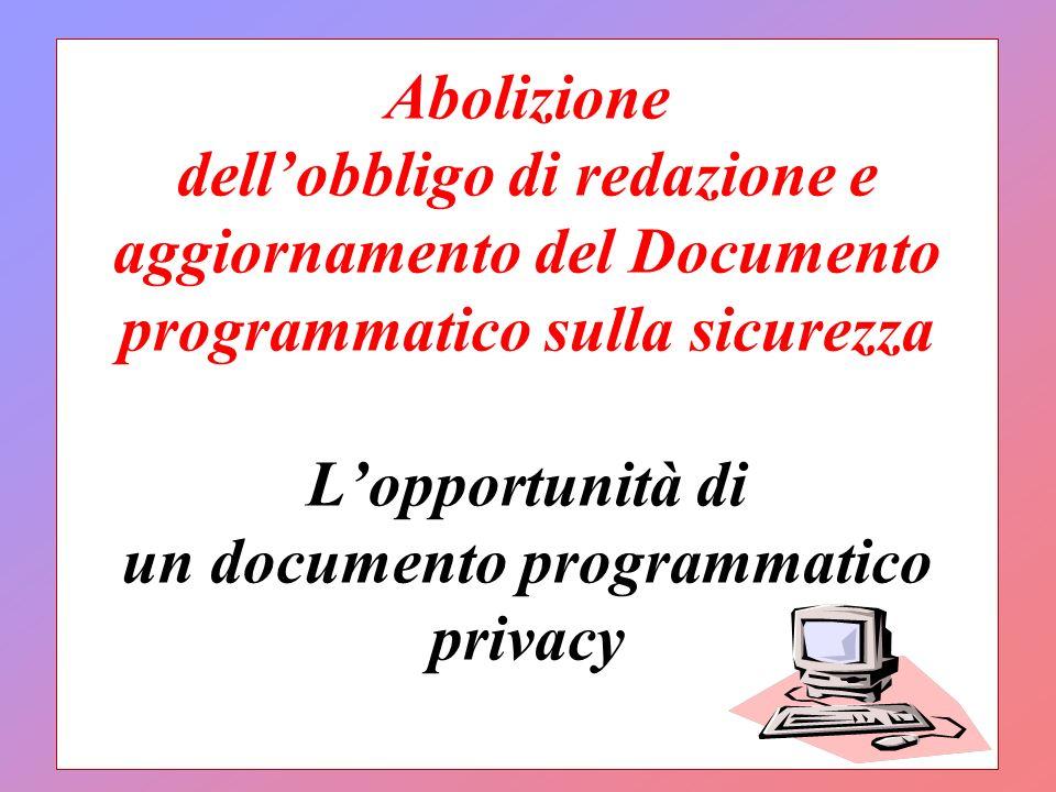 Abolizione dellobbligo di redazione e aggiornamento del Documento programmatico sulla sicurezza Lopportunità di un documento programmatico privacy