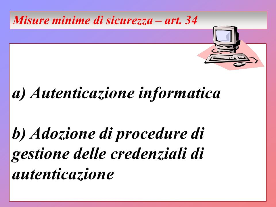 a) Autenticazione informatica b) Adozione di procedure di gestione delle credenziali di autenticazione Misure minime di sicurezza – art. 34