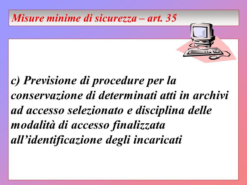 c) Previsione di procedure per la conservazione di determinati atti in archivi ad accesso selezionato e disciplina delle modalità di accesso finalizzata allidentificazione degli incaricati Misure minime di sicurezza – art.