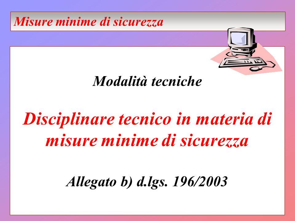 Modalità tecniche Disciplinare tecnico in materia di misure minime di sicurezza Allegato b) d.lgs. 196/2003 Misure minime di sicurezza