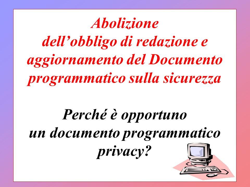 Abolizione dellobbligo di redazione e aggiornamento del Documento programmatico sulla sicurezza Perché è opportuno un documento programmatico privacy?