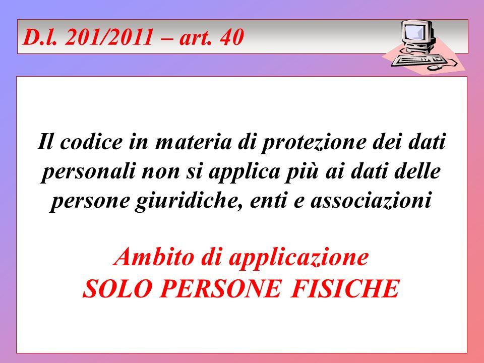 Il codice in materia di protezione dei dati personali non si applica più ai dati delle persone giuridiche, enti e associazioni Ambito di applicazione SOLO PERSONE FISICHE D.l.