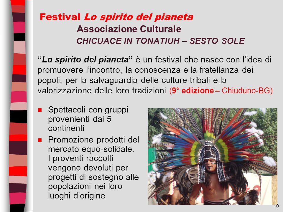 10 Festival Lo spirito del pianeta Associazione Culturale CHICUACE IN TONATIUH – SESTO SOLE n Spettacoli con gruppi provenienti dai 5 continenti n Pro