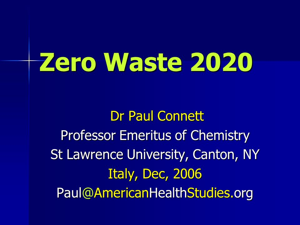 Zero Waste 2020 Dr Paul Connett Dr Paul Connett Professor Emeritus of Chemistry St Lawrence University, Canton, NY Italy, Dec, 2006
