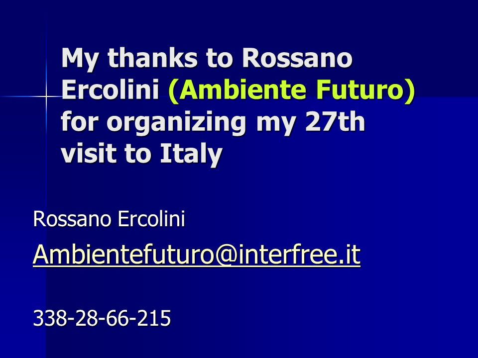 My thanks to Rossano Ercolini (Ambiente Futuro) for organizing my 27th visit to Italy Rossano Ercolini Ambientefuturo@interfree.it 338-28-66-215
