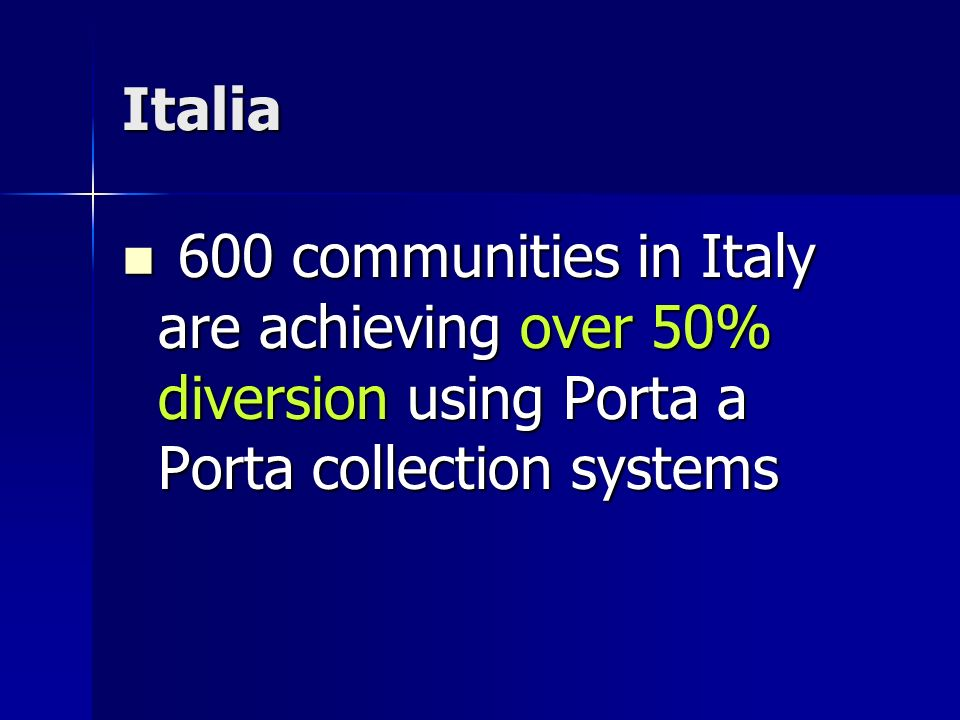 Italia 600 communities in Italy are achieving over 50% diversion using Porta a Porta collection systems 600 communities in Italy are achieving over 50