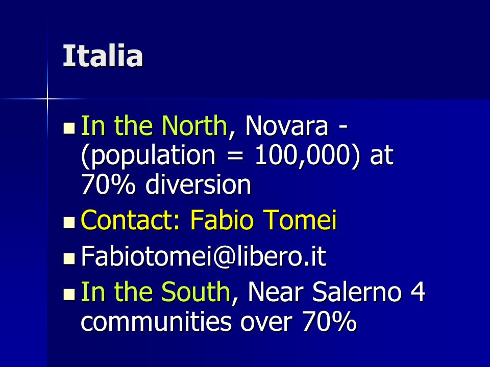 Italia In the North, Novara - (population = 100,000) at 70% diversion In the North, Novara - (population = 100,000) at 70% diversion Contact: Fabio Tomei Contact: Fabio Tomei Fabiotomei@libero.it Fabiotomei@libero.it In the South, Near Salerno 4 communities over 70% In the South, Near Salerno 4 communities over 70%