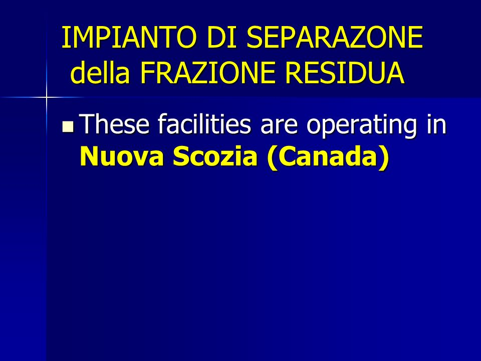 IMPIANTO DI SEPARAZONE della FRAZIONE RESIDUA These facilities are operating in Nuova Scozia (Canada) These facilities are operating in Nuova Scozia (Canada)