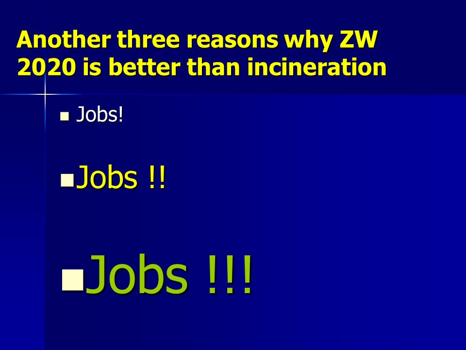 Another three reasons why ZW 2020 is better than incineration Jobs! Jobs! Jobs !! Jobs !! Jobs !!! Jobs !!!