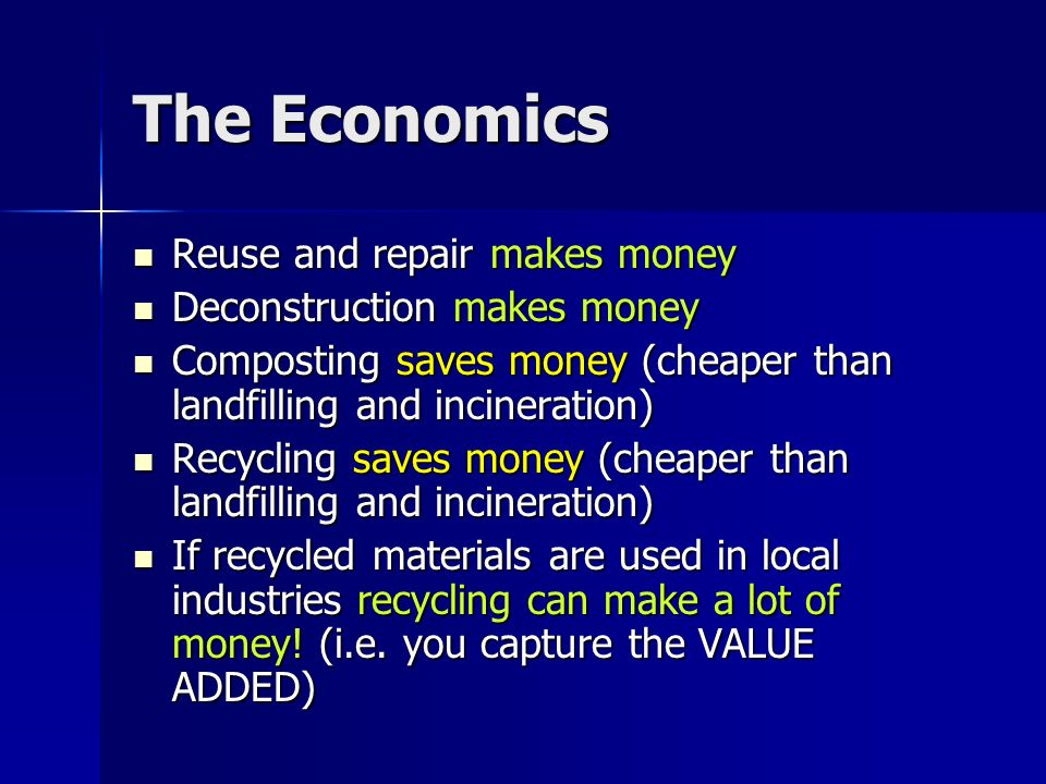 The Economics Reuse and repair makes money Reuse and repair makes money Deconstruction makes money Deconstruction makes money Composting saves money (cheaper than landfilling and incineration) Composting saves money (cheaper than landfilling and incineration) Recycling saves money (cheaper than landfilling and incineration) Recycling saves money (cheaper than landfilling and incineration) If recycled materials are used in local industries recycling can make a lot of money.