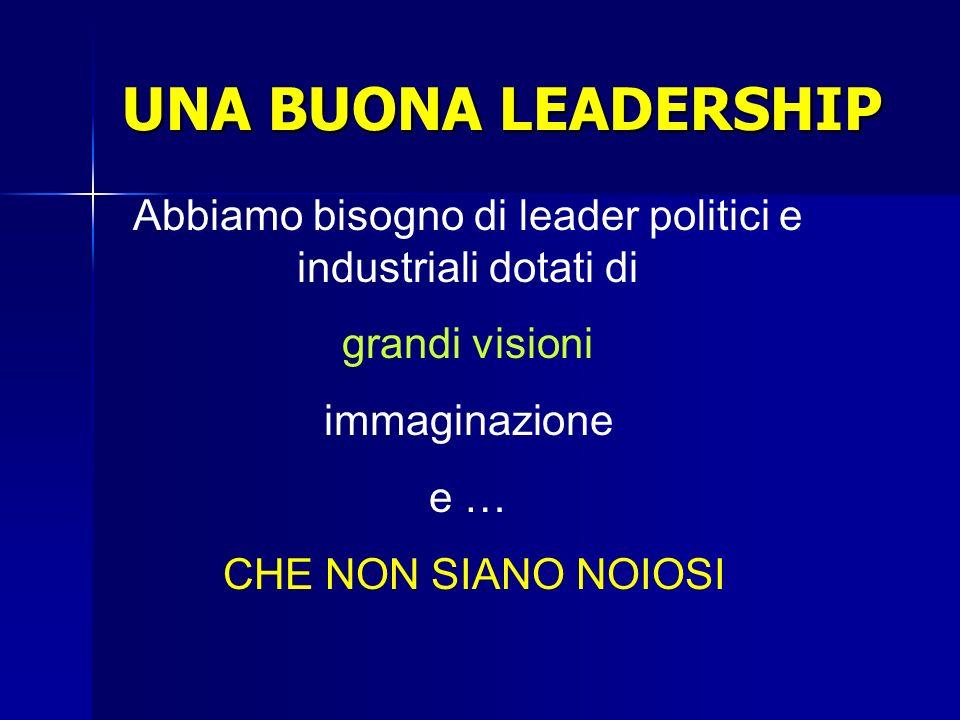 UNA BUONA LEADERSHIP Abbiamo bisogno di leader politici e industriali dotati di grandi visioni immaginazione e … CHE NON SIANO NOIOSI