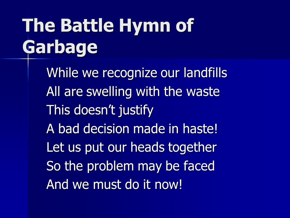 The Battle Hymn of Garbage While we recognize our landfills All are swelling with the waste This doesnt justify A bad decision made in haste! Let us p