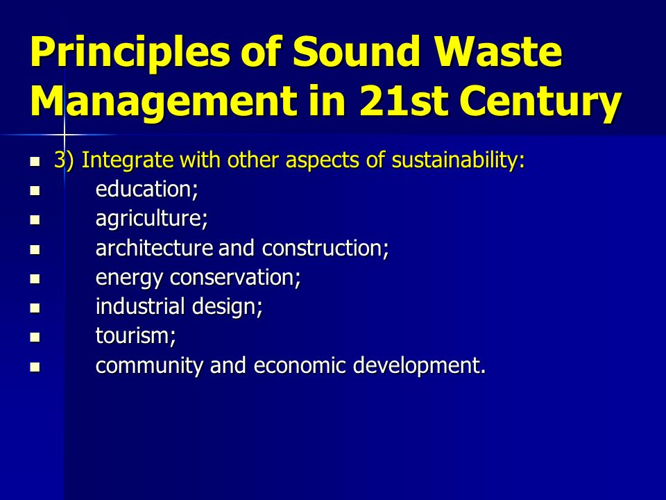 Principles of Sound Waste Management in 21st Century 3) Integrate with other aspects of sustainability: 3) Integrate with other aspects of sustainabil