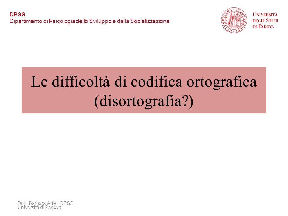 Le difficoltà di codifica ortografica (disortografia?) Dott. Barbara Arfé - DPSS Università di Padova DPSS Dipartimento di Psicologia dello Sviluppo e