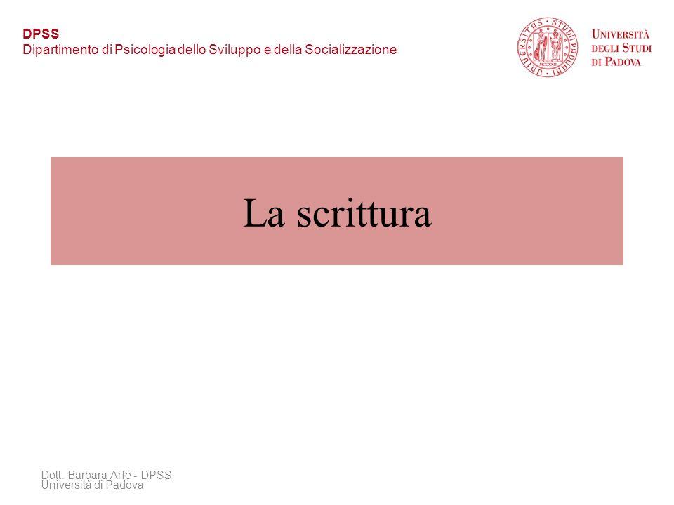 La scrittura Dott. Barbara Arfé - DPSS Università di Padova DPSS Dipartimento di Psicologia dello Sviluppo e della Socializzazione