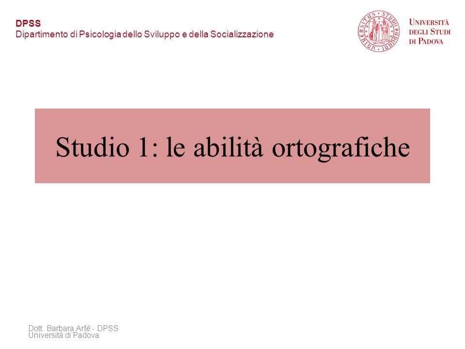 Studio 1: le abilità ortografiche Dott. Barbara Arfé - DPSS Università di Padova DPSS Dipartimento di Psicologia dello Sviluppo e della Socializzazion