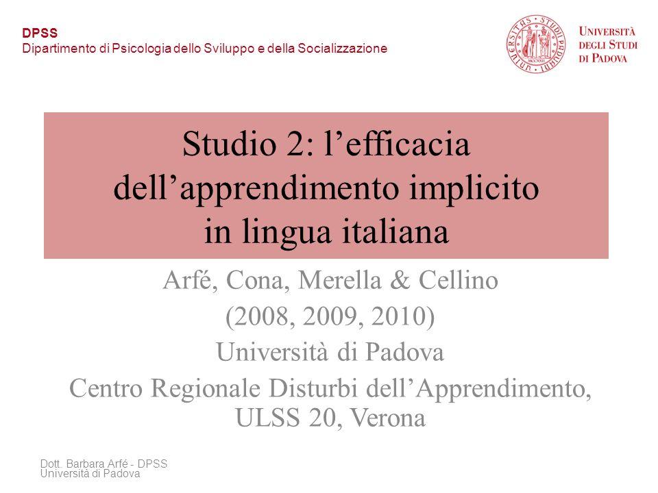Studio 2: lefficacia dellapprendimento implicito in lingua italiana Arfé, Cona, Merella & Cellino (2008, 2009, 2010) Università di Padova Centro Regionale Disturbi dellApprendimento, ULSS 20, Verona Dott.