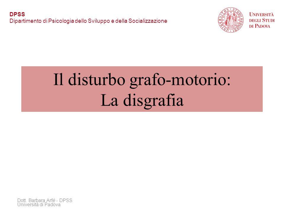 Il disturbo grafo-motorio: La disgrafia Dott. Barbara Arfé - DPSS Università di Padova DPSS Dipartimento di Psicologia dello Sviluppo e della Socializ
