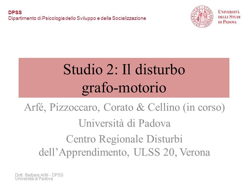 Studio 2: Il disturbo grafo-motorio Arfé, Pizzoccaro, Corato & Cellino (in corso) Università di Padova Centro Regionale Disturbi dellApprendimento, ULSS 20, Verona Dott.