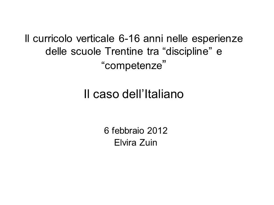 Il curricolo verticale 6-16 anni nelle esperienze delle scuole Trentine tra discipline e competenze Il caso dellItaliano 6 febbraio 2012 Elvira Zuin