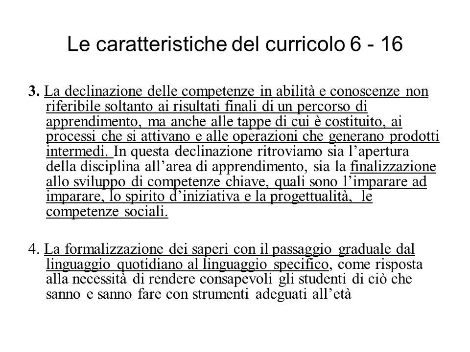 Le caratteristiche del curricolo 6 - 16 3. La declinazione delle competenze in abilità e conoscenze non riferibile soltanto ai risultati finali di un