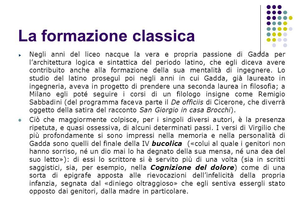 La formazione classica Negli anni del liceo nacque la vera e propria passione di Gadda per larchitettura logica e sintattica del periodo latino, che e