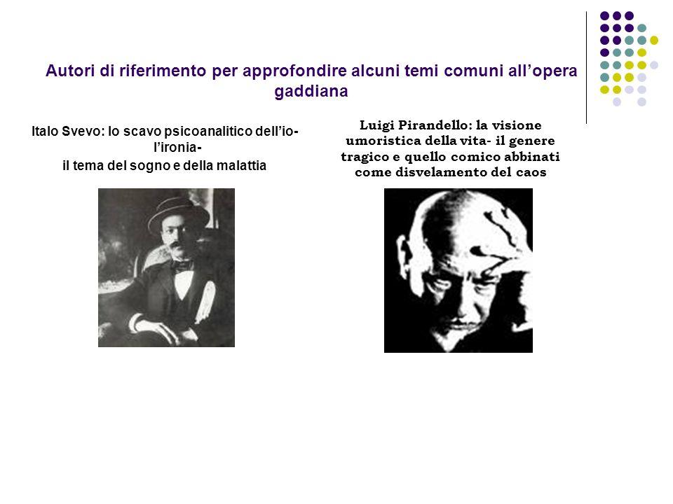Autori di riferimento per approfondire alcuni temi comuni allopera gaddiana Italo Svevo: lo scavo psicoanalitico dellio- lironia- il tema del sogno e