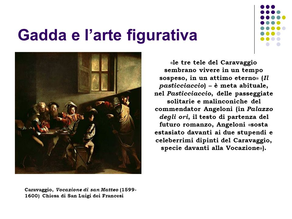 Gadda e larte figurativa «le tre tele del Caravaggio sembrano vivere in un tempo sospeso, in un attimo eterno» ( Il pasticciaccio ) – è meta abituale,