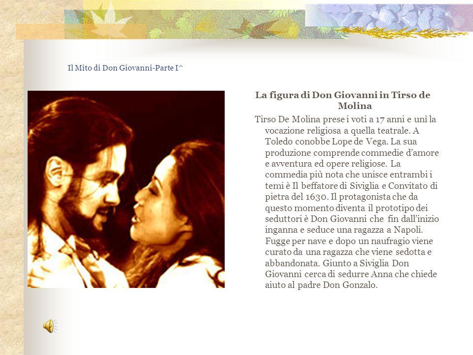 Il Mito di Don Giovanni-Parte I^ La figura di Don Giovanni in Tirso de Molina Tirso De Molina prese i voti a 17 anni e unì la vocazione religiosa a qu
