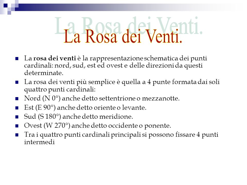 La rosa dei venti è la rappresentazione schematica dei punti cardinali: nord, sud, est ed ovest e delle direzioni da questi determinate. La rosa dei v