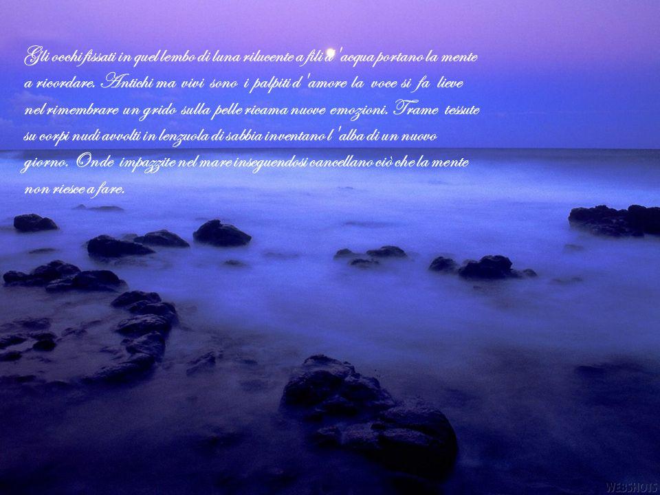 Gli occhi fissati in quel lembo di luna rilucente a fili d'acqua portano la mente a ricordare. Antichi ma vivi sono i palpiti d'amore la voce si fa li