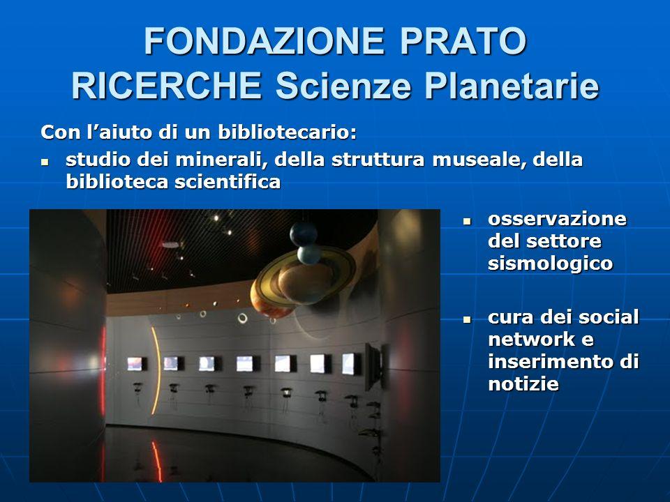 FONDAZIONE PRATO RICERCHE Scienze Planetarie Con laiuto di un bibliotecario: studio dei minerali, della struttura museale, della biblioteca scientific