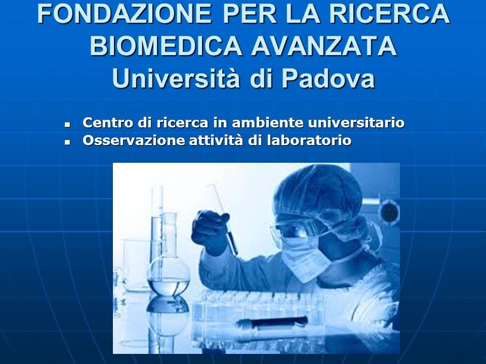 FONDAZIONE PER LA RICERCA BIOMEDICA AVANZATA Università di Padova Centro di ricerca in ambiente universitario Centro di ricerca in ambiente universita