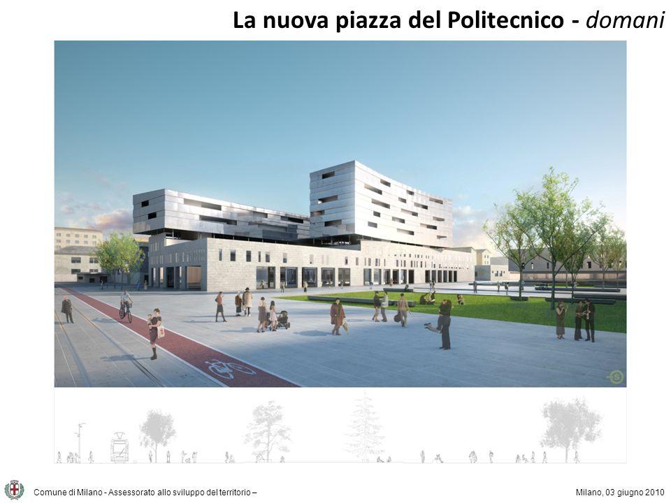 Comune di Milano - Assessorato allo sviluppo del territorio –Milano, 03 giugno 2010 La nuova piazza del Politecnico - domani