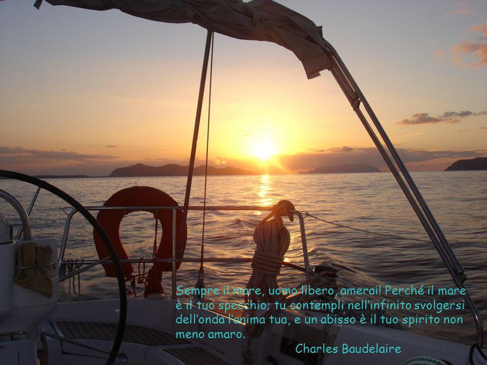 Sempre il mare, uomo libero, amerai! Perché il mare è il tuo specchio; tu contempli nellinfinito svolgersi dellonda lanima tua, e un abisso è il tuo s