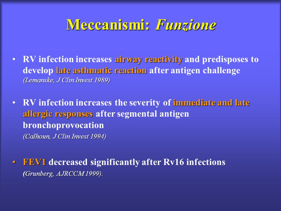 Meccanismi: Funzione airway reactivity late asthmatic reaction (Lemanske, J Clin Invest 1989)RV infection increases airway reactivity and predisposes to develop late asthmatic reaction after antigen challenge (Lemanske, J Clin Invest 1989) immediate and late allergic responsesRV infection increases the severity of immediate and late allergic responses after segmental antigen bronchoprovocation (Calhoun, J Clin Invest 1994) FEV1FEV1 decreased significantly after Rv16 infections (Grunberg, AJRCCM 1999).