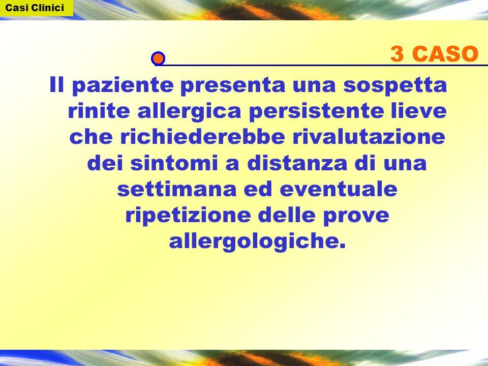 3 CASO Il paziente presenta una sospetta rinite allergica persistente lieve che richiederebbe rivalutazione dei sintomi a distanza di una settimana ed eventuale ripetizione delle prove allergologiche.