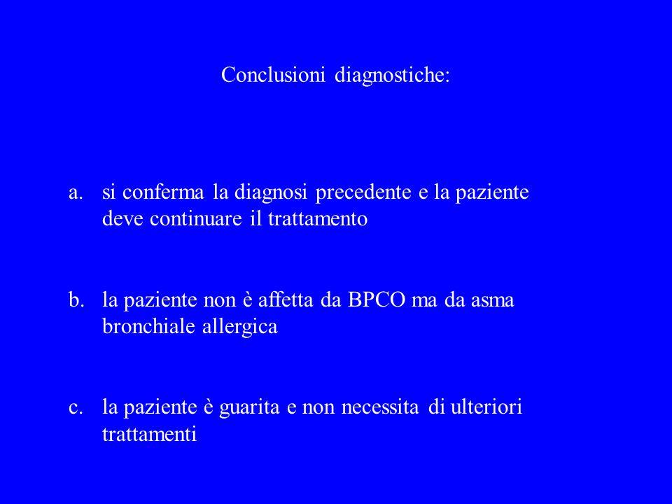 Conclusioni diagnostiche: a.si conferma la diagnosi precedente e la paziente deve continuare il trattamento b.la paziente non è affetta da BPCO ma da