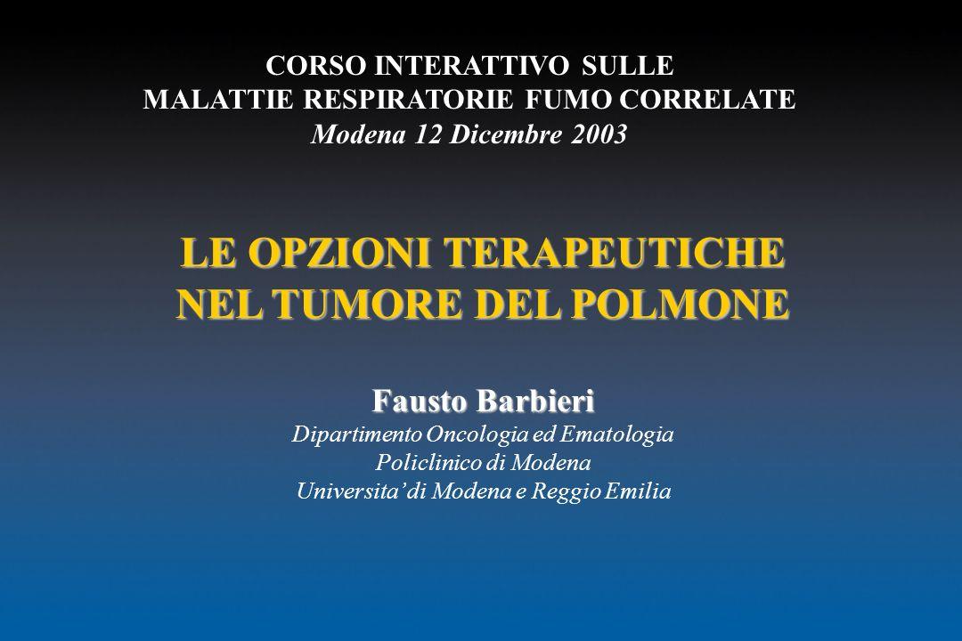 CORSO INTERATTIVO SULLE MALATTIE RESPIRATORIE FUMO CORRELATE Modena 12 Dicembre 2003 LE OPZIONI TERAPEUTICHE NEL TUMORE DEL POLMONE Fausto Barbieri Di