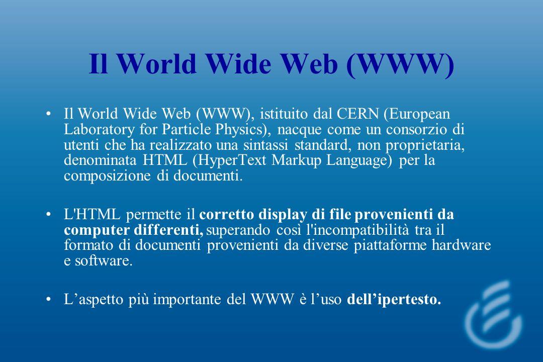 Il World Wide Web (WWW) Il World Wide Web (WWW), istituito dal CERN (European Laboratory for Particle Physics), nacque come un consorzio di utenti che ha realizzato una sintassi standard, non proprietaria, denominata HTML (HyperText Markup Language) per la composizione di documenti.