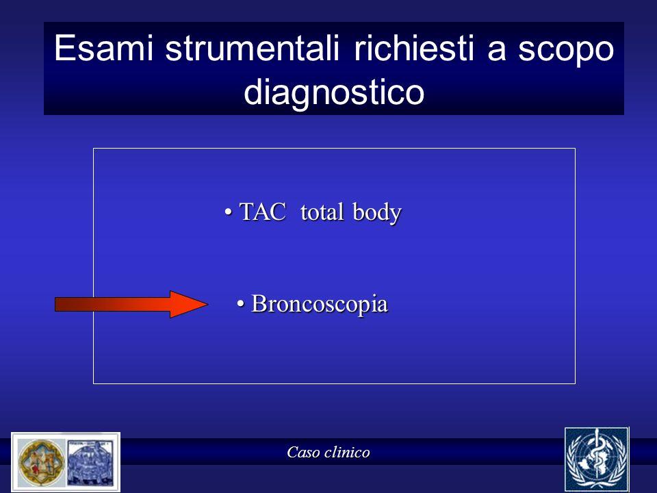 Esami strumentali richiesti a scopo diagnostico Caso clinico TAC total body TAC total body Broncoscopia Broncoscopia