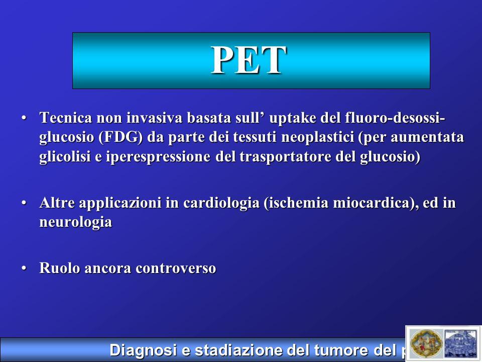 PET Tecnica non invasiva basata sull uptake del fluoro-desossi- glucosio (FDG) da parte dei tessuti neoplastici (per aumentata glicolisi e iperespress