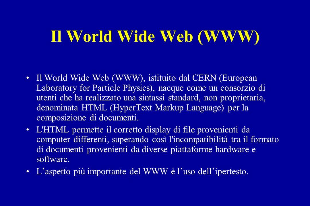 Il World Wide Web (WWW) Il World Wide Web (WWW), istituito dal CERN (European Laboratory for Particle Physics), nacque come un consorzio di utenti che