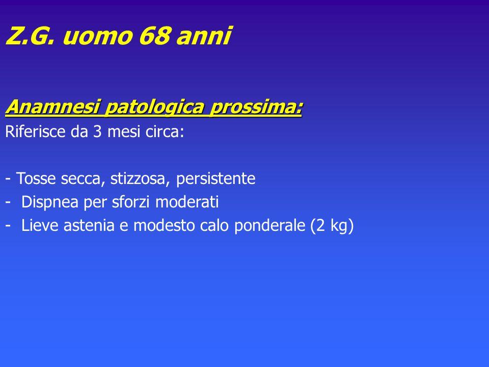 Z.G. uomo 68 anni Anamnesi patologica prossima: Riferisce da 3 mesi circa: - Tosse secca, stizzosa, persistente - Dispnea per sforzi moderati - Lieve